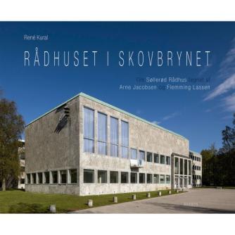 René Kural: Rådhuset i skovbrynet : om Søllerød Rådhus tegnet af Arne Jacobsen og Flemming Lassen